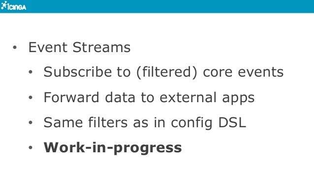 • Event Streams • Subscribe to (filtered) core events • Forward data to external apps • Same filters as in config DSL ...