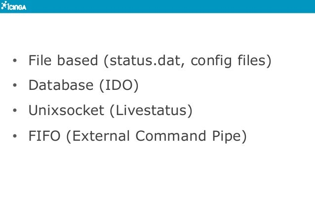• File based (status.dat, config files) • Database (IDO) • Unixsocket (Livestatus) • FIFO (External Command Pipe)
