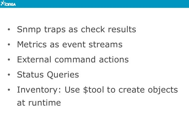 • Snmp traps as check results • Metrics as event streams • External command actions • Status Queries • Inventory: Use...