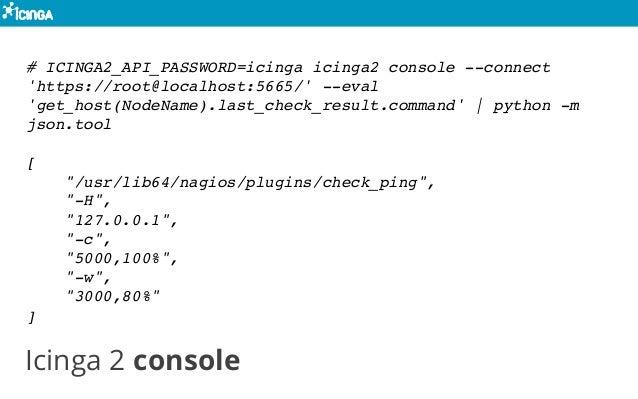 Icinga 2 console # ICINGA2_API_PASSWORD=icinga icinga2 console --connect 'https://root@localhost:5665/' --eval 'get_host(N...