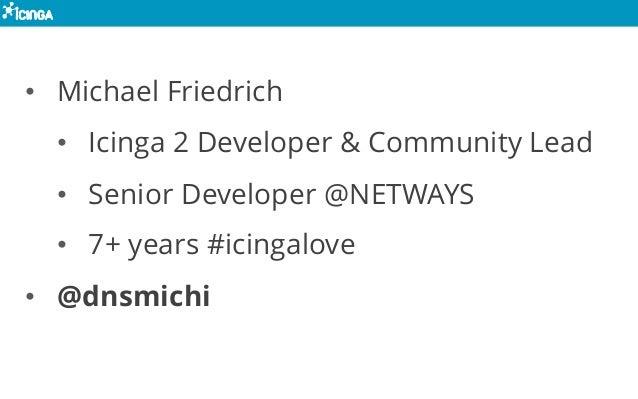 • Michael Friedrich • Icinga 2 Developer & Community Lead • Senior Developer @NETWAYS • 7+ years #icingalove • @dnsmichi
