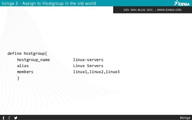 DEV. WIKI. BLOG. DOC.   WWW.ICINGA.ORG Icinga 2 - Assign to Hostgroup in the old world define hostgroup{ hostgroup_name li...