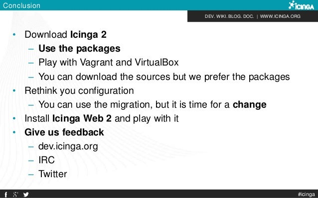 DEV. WIKI. BLOG. DOC.   WWW.ICINGA.ORG Conclusion • Download Icinga 2 – Use the packages – Play with Vagrant and VirtualBo...