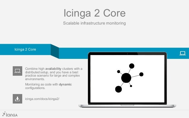 Icinga 2 Core Scalable infrastructure monitoring icinga.com/docs/icinga2/ Combine high availability clusters with a distri...