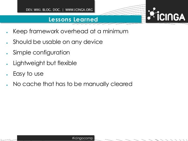 DEV. WIKI. BLOG. DOC.   WWW.ICINGA.ORG  Lessons Learned  ● Keep framework overhead at a minimum  ● Should be usable on any...