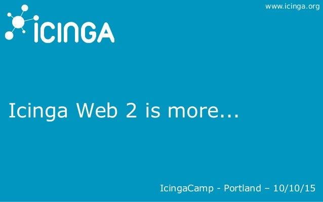 www.icinga.org Icinga Web 2 is more... IcingaCamp - Portland – 10/10/15