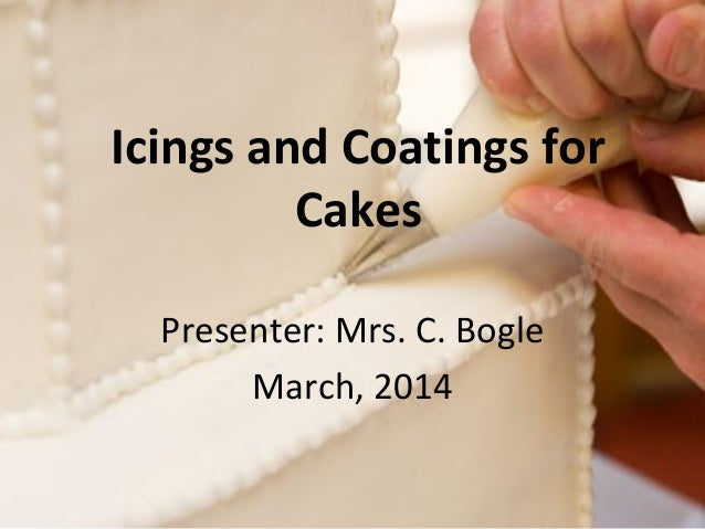 Icings and Coatings for  Cakes  Presenter: Mrs. C. Bogle  March, 2014