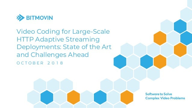 Video Coding for Large-Scale HTTP Adaptive Streaming Deployments: State of the Art and Challenges Ahead O C T O B E R 2 0 ...