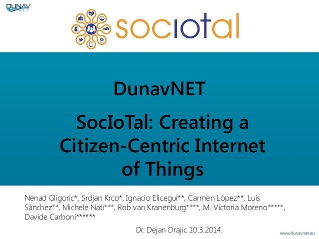 DunavNET SocIoTal: Creating a Citizen-Centric Internet of Things Dr. Dejan Drajic 10.3.2014. Nenad Gligoric*, Srdjan Krco*...