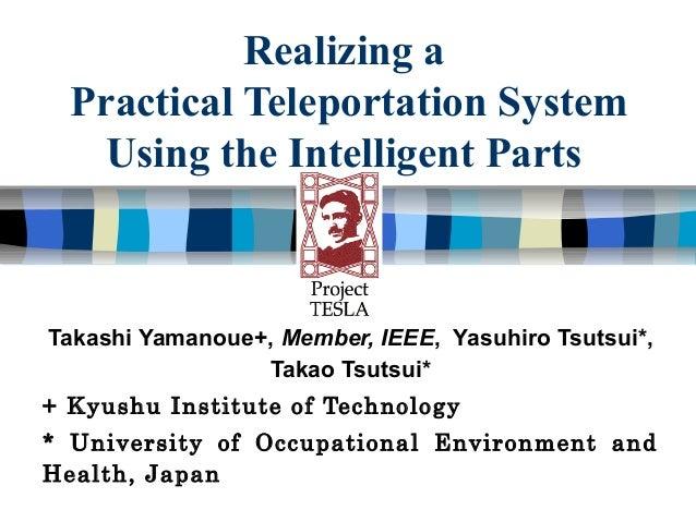 Realizing a  Practical Teleportation System    Using the Intelligent PartsTakashi Yamanoue+, Member, IEEE, Yasuhiro Tsutsu...