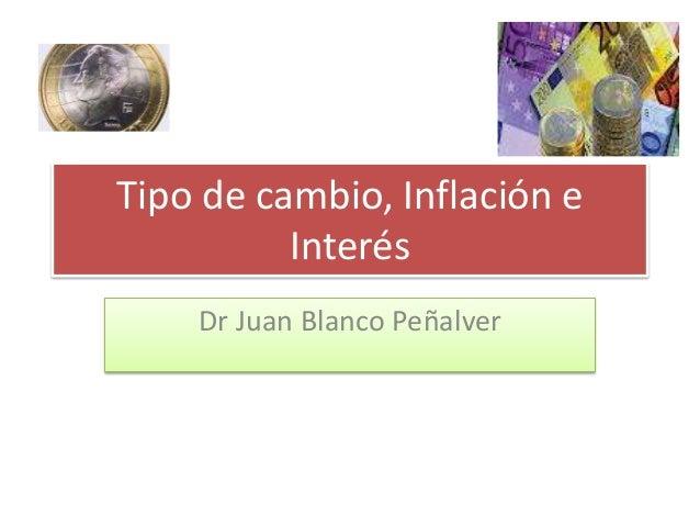 Tipo de cambio, Inflación e Interés Dr Juan Blanco Peñalver
