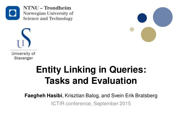 Entity Linking in Queries: Tasks and Evaluation ICTIR conference, September 2015 Faegheh Hasibi, Krisztian Balog, and Svei...