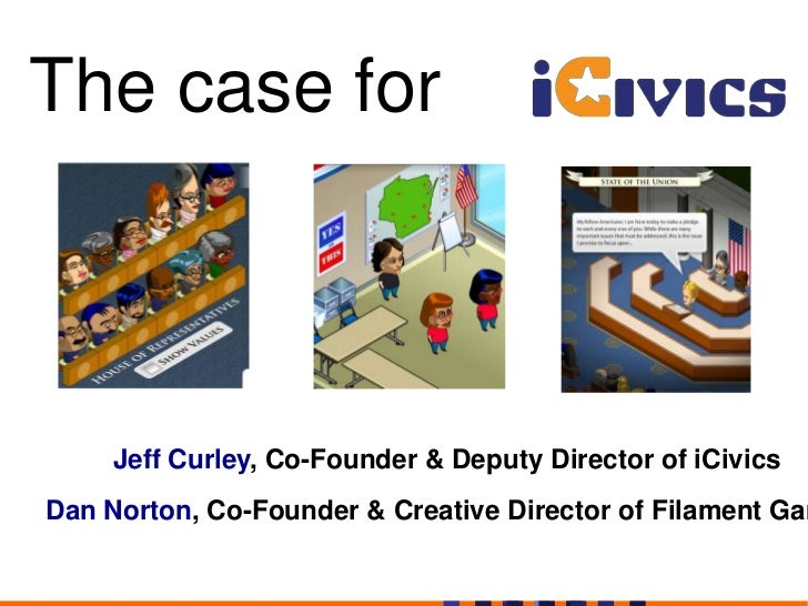The case for <br />Jeff Curley, Co-Founder & Deputy Director of iCivics<br />Dan Norton, Co-Founder & Creative Director of...