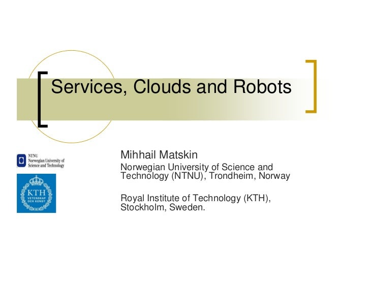 Services, Clouds and Robots       Mihhail Matskin       Norwegian University of Science and       Technology (NTNU), Trond...
