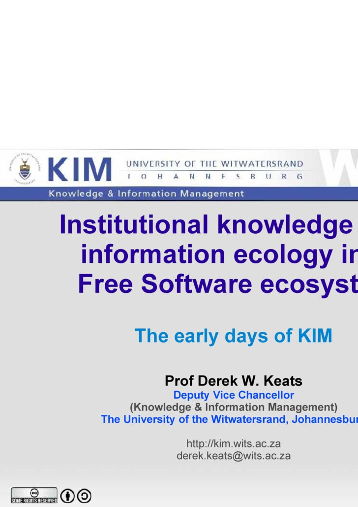Institutional knowledge and  information ecology in a  Free Software ecosystem The early days of KIM Prof Derek W. Keats D...
