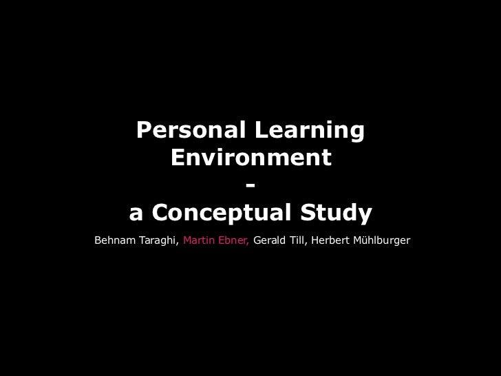 Personal Learning          Environment                -       a Conceptual Study Behnam Taraghi, Martin Ebner, Gerald Till...