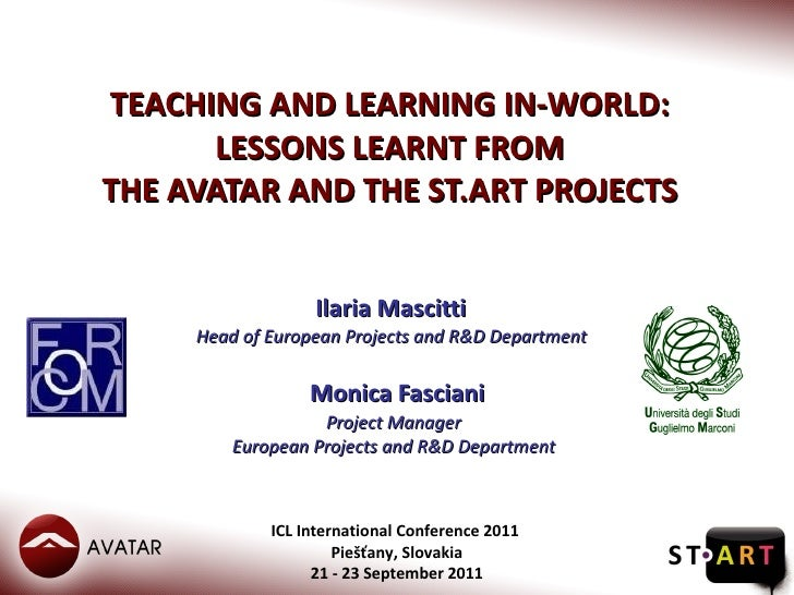 TEACHING AND LEARNING IN-WORLD:  LESSONS LEARNT FROM  THE AVATAR AND THE ST.ART PROJECTS  Ilaria Mascitti  Head of Europea...