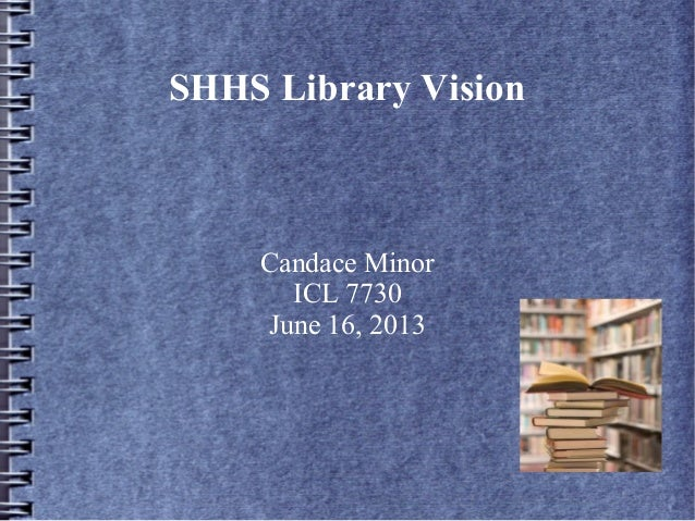 SHHS Library VisionCandace MinorICL 7730June 16, 2013