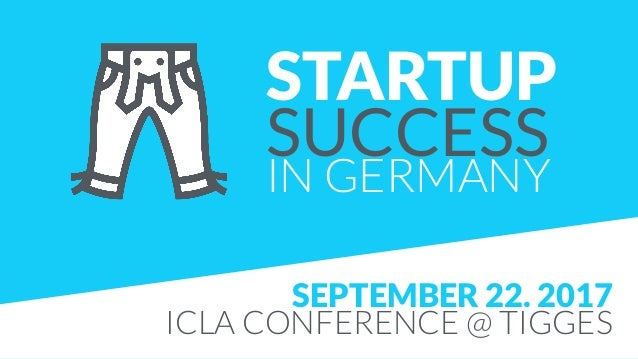 STARTUP SUCCESS IN GERMANY SEPTEMBER 22. 2017 ICLA CONFERENCE @ TIGGES