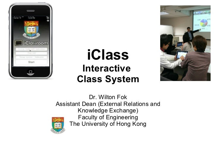 iClass Interactive  Class System Dr. Wilton Fok Assistant Dean (External Relations and Knowledge Exchange) Faculty of Engi...