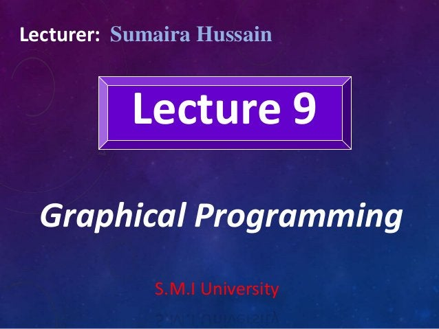 Lecture 9 Graphical Programming Lecturer: Sumaira Hussain S.M.I University