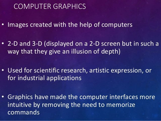 COMPUTER GRAPHICS • Images created with the help of computers • 2-D and 3-D (displayed on a 2-D screen but in such a way t...