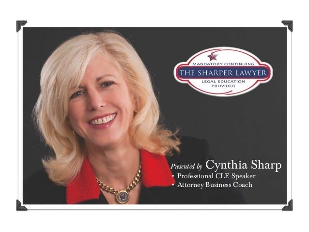 Presented by Cynthia Sharp • Professional CLE Speaker • Attorney Business Coach