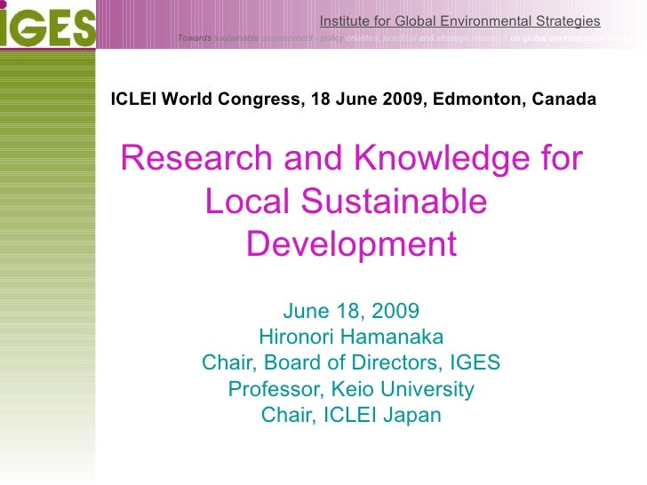 Research and Knowledge for Local Sustainable  Development June 18, 2009 Hironori Hamanaka Chair, Board of Directors, IGES ...