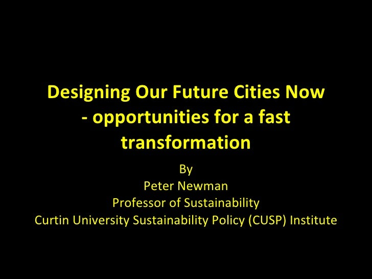 Designing Our Future Cities Now - opportunities for a fast transformation By Peter Newman Professor of Sustainability Curt...