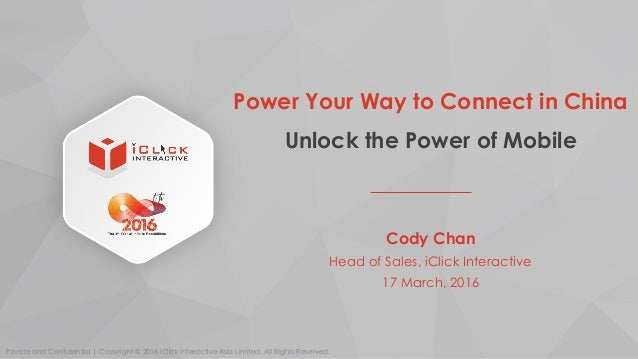 Power Your Way to Connect in China Unlock the Power of Mobile Cody Chan Head of Sales, iClick Interactive 17 March, 2016 P...