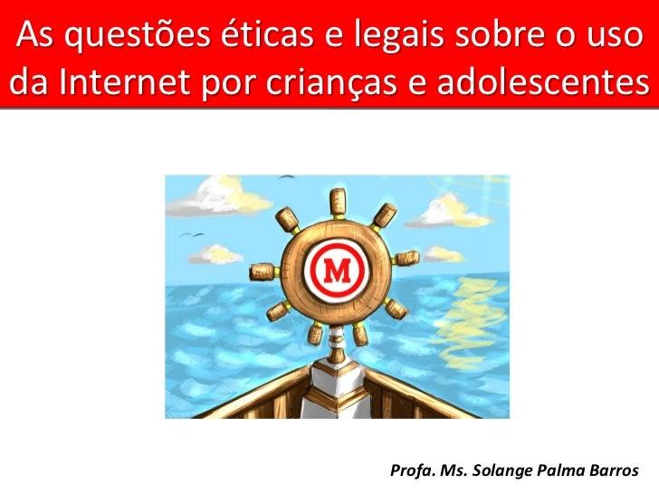 As questões éticas e legais sobre o usoda Internet por crianças e adolescentes                       Profa. Ms. Solange Pa...