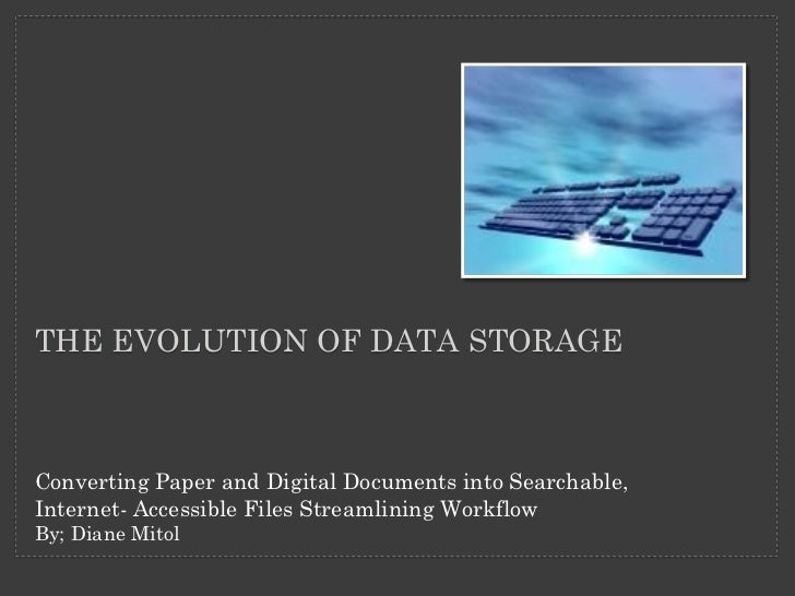 THE EVOLUTION OF DATA STORAGEConverting Paper and Digital Documents into Searchable,Internet- Accessible Files Streamlinin...