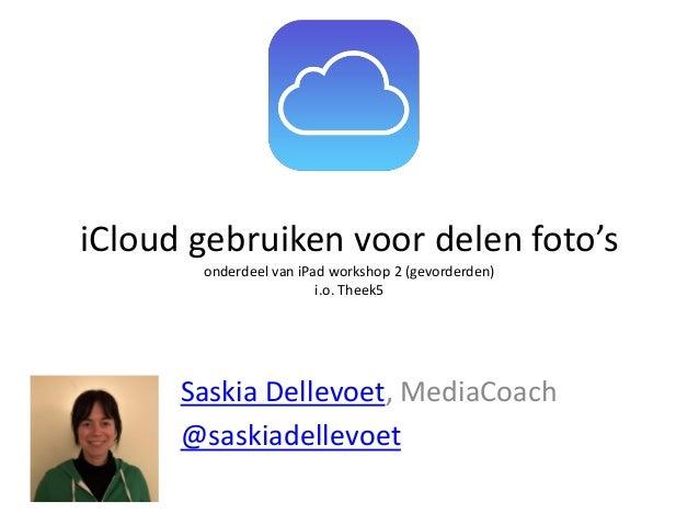 iCloud gebruiken voor delen foto's onderdeel van iPad workshop 2 (gevorderden) i.o. Theek5  Saskia Dellevoet, MediaCoach @...