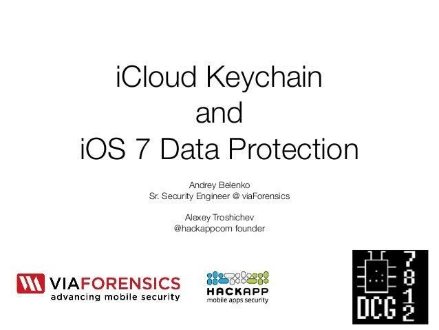 iCloud Keychain  and  iOS 7 Data Protection  Andrey Belenko  Sr. Security Engineer @ viaForensics  !  Alexey Troshichev  @...