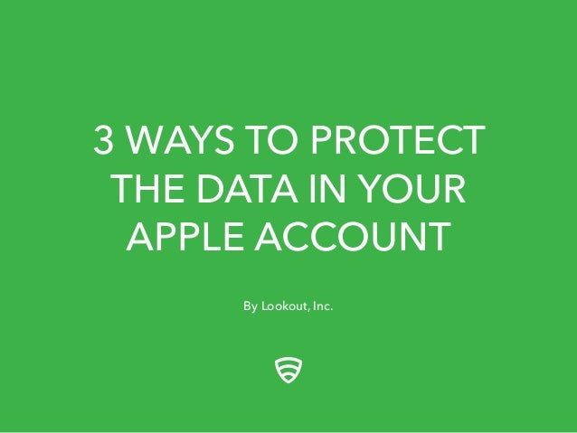 3 WAYS TO PROTECT  THE DATA IN YOUR  APPLE ACCOUNT  By Lookout, Inc.