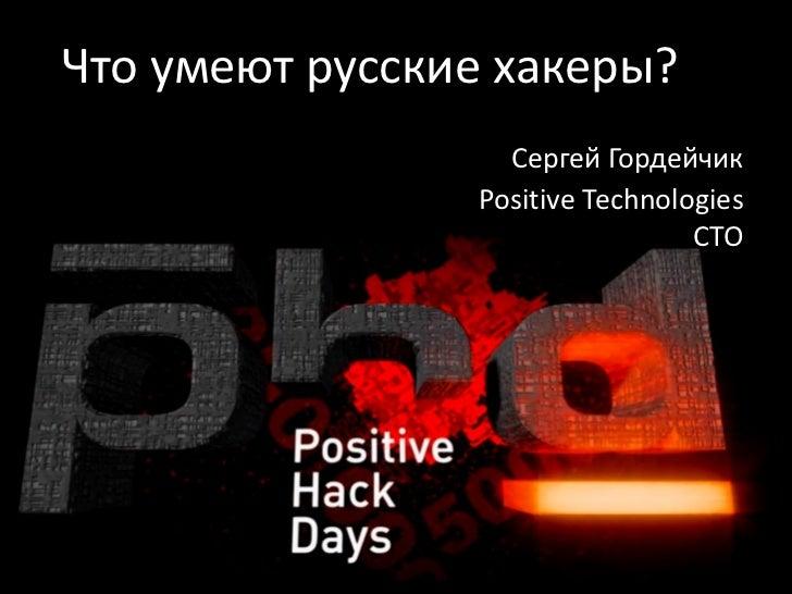 Что умеют русские хакеры?                  Сергей Гордейчик                Positive Technologies                          ...
