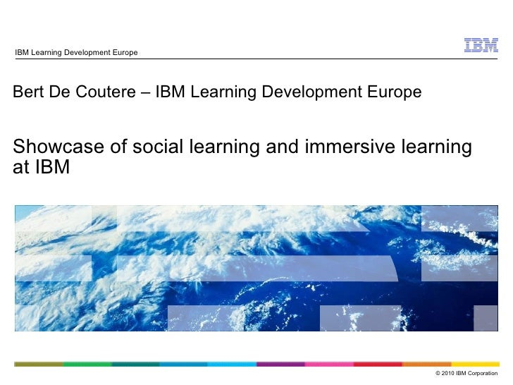Bert De Coutere – IBM Learning Development Europe Showcase of social learning and immersive learning at IBM IBM Learning D...