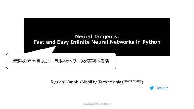 Neural Tangents: Fast and Easy Infinite Neural Networks in Python Ryuichi Kanoh (Mobility Technologies*DeNAより出向) Twitter I...