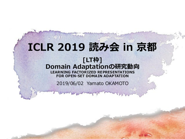 ICLR 2019 読み会 in 京都 [LT枠] Domain Adaptationの研究動向 LEARNING FACTORIZED REPRESENTATIONS FOR OPEN-SET DOMAIN ADAPTATION 2019/0...