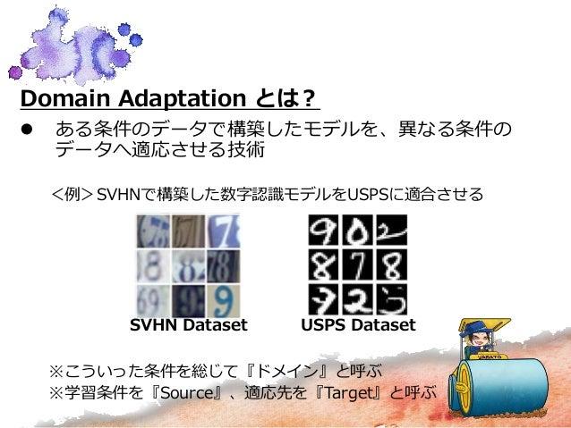 Domain Adaptation とは?  ある条件のデータで構築したモデルを、異なる条件の データへ適応させる技術 <例>SVHNで構築した数字認識モデルをUSPSに適合させる ※こういった条件を総じて『ドメイン』と呼ぶ ※学習条件を『S...