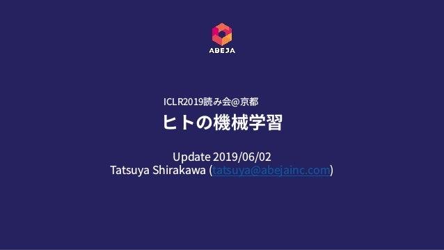Update 2019/06/02 Tatsuya Shirakawa (tatsuya@abejainc.com) ヒトの機械学習 ICLR2019読み会@京都