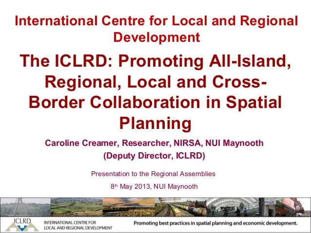 International Centre for Local and RegionalDevelopmentCaroline Creamer, Researcher, NIRSA, NUI Maynooth(Deputy Director, I...