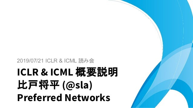 2019/07/21 ICLR & ICML 読み会 ICLR & ICML 概要説明 比戸将平 (@sla) Preferred Networks