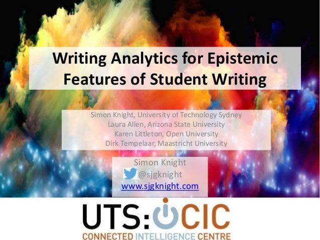 Writing Analytics for Epistemic Features of Student Writing Simon Knight @sjgknight www.sjgknight.com Simon Knight, Univer...