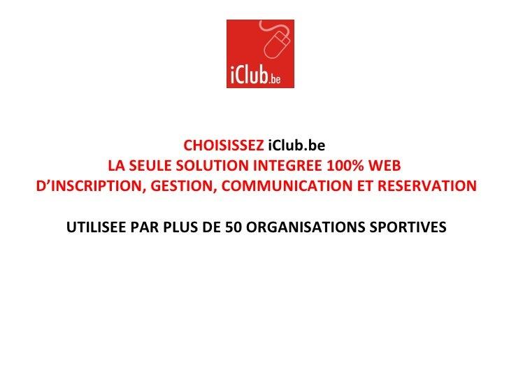 CHOISISSEZ  iClub.be   LA SEULE SOLUTION INTEGREE 100% WEB  D'INSCRIPTION, GESTION, COMMUNICATION ET RESERVATION UTILISEE ...