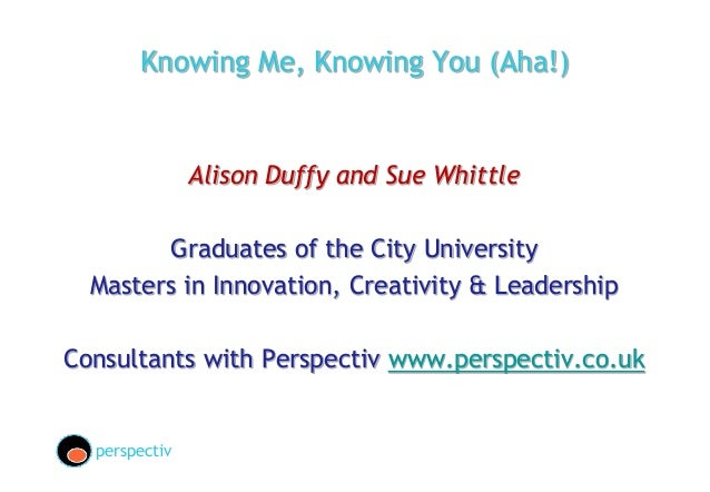 Knowing Me, Knowing You (Aha!)Alison Duffy and Sue WhittleGraduates of the City UniversityMasters in Innovation, Creativit...