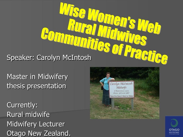 Speaker: Carolyn McIntosh Master in Midwifery  thesis presentation Currently: Rural midwife  Midwifery Lecturer  Otago New...