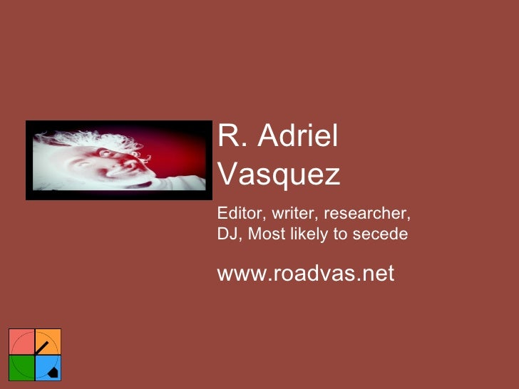 R. Adriel Vasquez Editor, writer, researcher, DJ, Most likely to secede www.roadvas.net