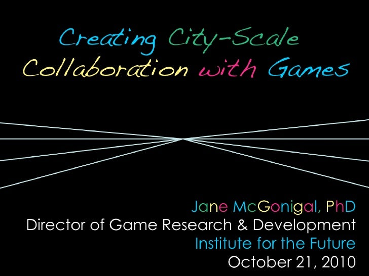 <ul><li>Creating   City-Scale  Collaboration   with   Games </li></ul><ul><li>J a n e   M c G o n i g a l ,   P h D </li><...