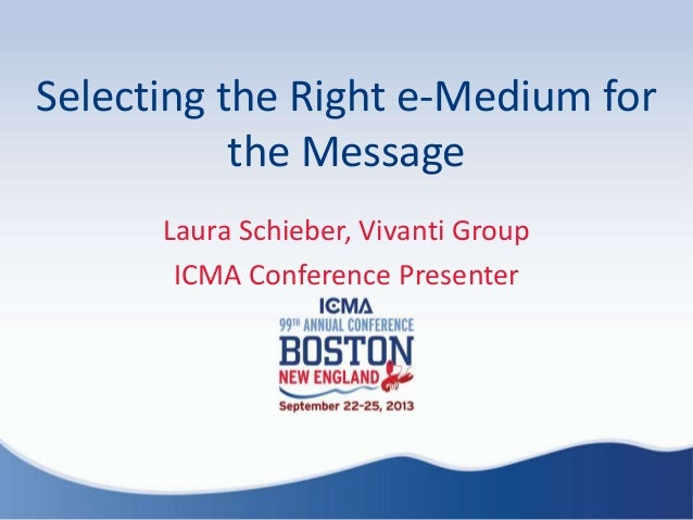 Selecting the Right e-Medium for the Message Laura Schieber, Vivanti Group ICMA Conference Presenter